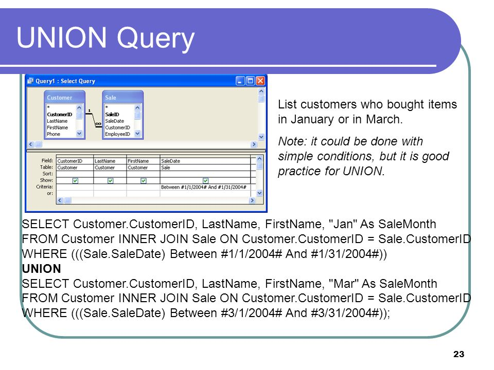 23 UNION Query List customers who bought items in January or in March. Note: it could be done with simple conditions, but it is good practice for UNIO