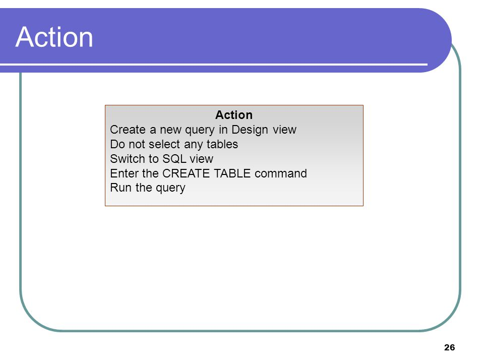 26 Action Create a new query in Design view Do not select any tables Switch to SQL view Enter the CREATE TABLE command Run the query