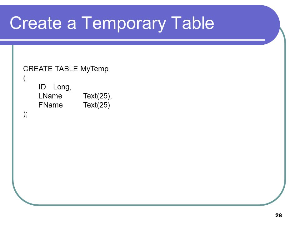 28 Create a Temporary Table CREATE TABLE MyTemp ( IDLong, LNameText(25), FNameText(25) );