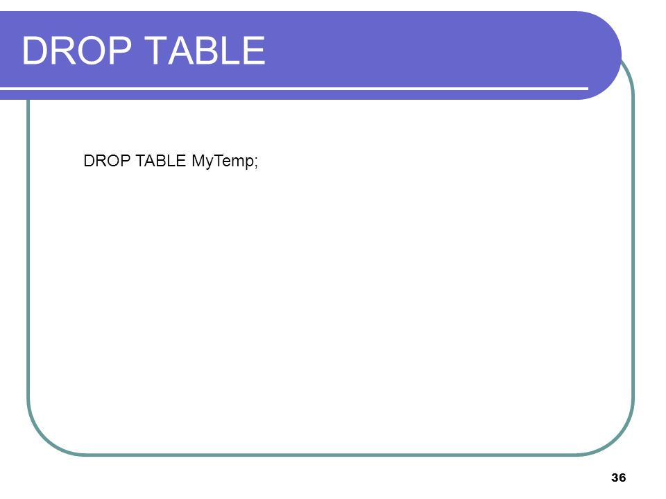 36 DROP TABLE DROP TABLE MyTemp;