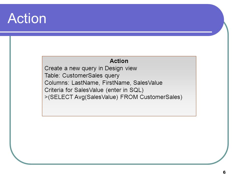 6 Action Create a new query in Design view Table: CustomerSales query Columns: LastName, FirstName, SalesValue Criteria for SalesValue (enter in SQL) >(SELECT Avg(SalesValue) FROM CustomerSales)