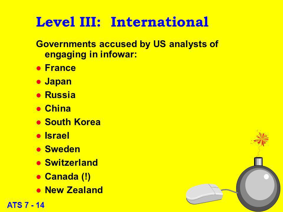 ATS 7 - 14 Level III: International Governments accused by US analysts of engaging in infowar: l France l Japan l Russia l China l South Korea l Israel l Sweden l Switzerland l Canada (!) l New Zealand 14