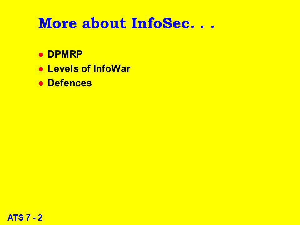 ATS 7 - 2 More about InfoSec... l DPMRP l Levels of InfoWar l Defences