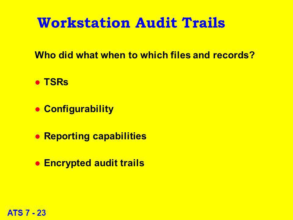 ATS 7 - 23 Workstation Audit Trails Who did what when to which files and records? l TSRs l Configurability l Reporting capabilities l Encrypted audit