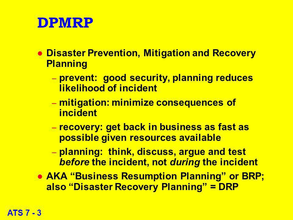 ATS 7 - 3 DPMRP l Disaster Prevention, Mitigation and Recovery Planning – prevent: good security, planning reduces likelihood of incident – mitigation: minimize consequences of incident – recovery: get back in business as fast as possible given resources available – planning: think, discuss, argue and test before the incident, not during the incident l AKA Business Resumption Planning or BRP; also Disaster Recovery Planning = DRP