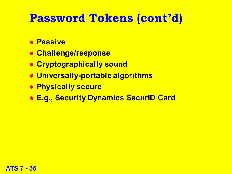 ATS 7 - 36 Password Tokens (contd) l Passive l Challenge/response l Cryptographically sound l Universally-portable algorithms l Physically secure l E.