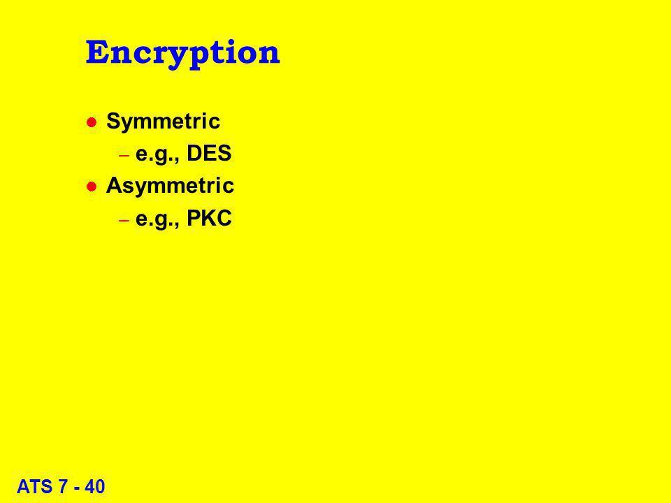 ATS 7 - 40 Encryption l Symmetric – e.g., DES l Asymmetric – e.g., PKC