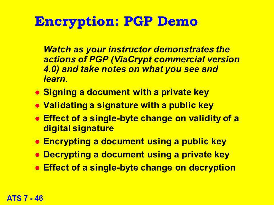 ATS 7 - 46 Encryption: PGP Demo Watch as your instructor demonstrates the actions of PGP (ViaCrypt commercial version 4.0) and take notes on what you