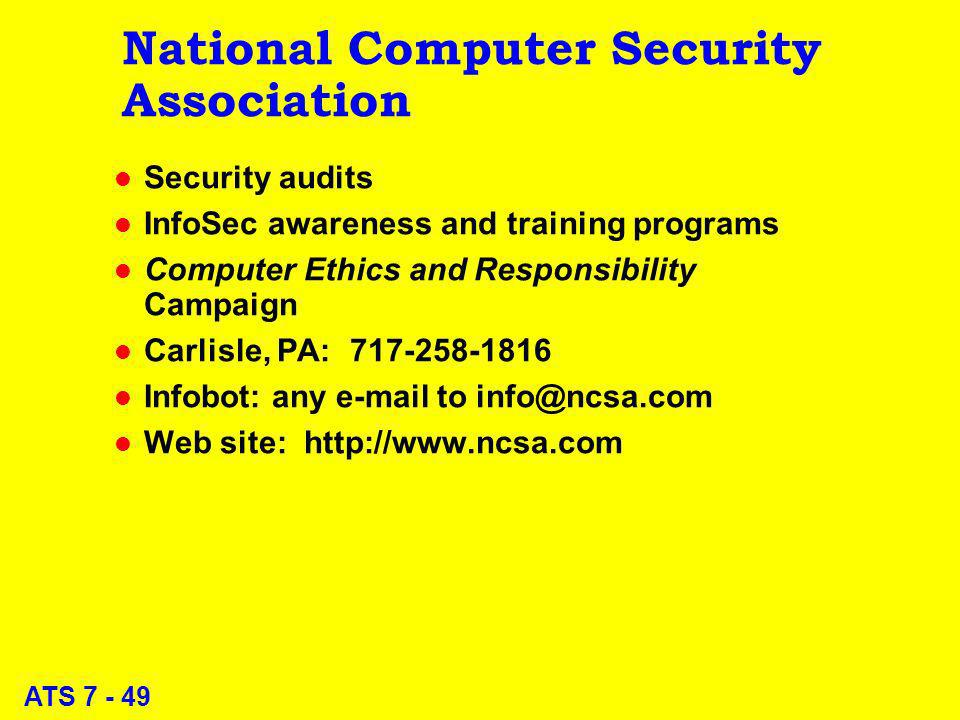 ATS 7 - 49 National Computer Security Association l Security audits l InfoSec awareness and training programs l Computer Ethics and Responsibility Campaign l Carlisle, PA: 717-258-1816 l Infobot: any e-mail to info@ncsa.com l Web site: http://www.ncsa.com
