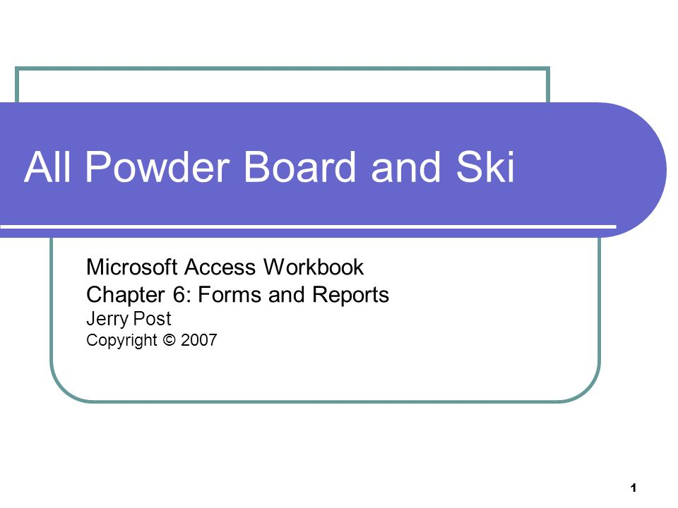 1 All Powder Board and Ski Microsoft Access Workbook Chapter 6: Forms and Reports Jerry Post Copyright © 2007