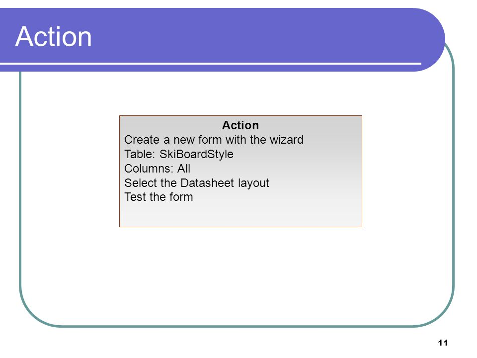 11 Action Create a new form with the wizard Table: SkiBoardStyle Columns: All Select the Datasheet layout Test the form