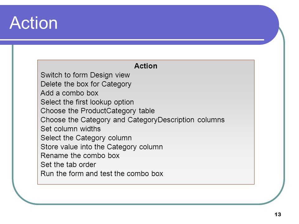 13 Action Switch to form Design view Delete the box for Category Add a combo box Select the first lookup option Choose the ProductCategory table Choose the Category and CategoryDescription columns Set column widths Select the Category column Store value into the Category column Rename the combo box Set the tab order Run the form and test the combo box
