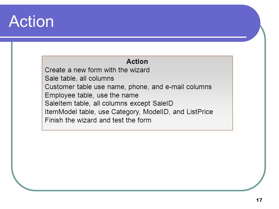 17 Action Create a new form with the wizard Sale table, all columns Customer table use name, phone, and e-mail columns Employee table, use the name Sa