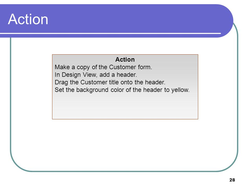 28 Action Make a copy of the Customer form. In Design View, add a header. Drag the Customer title onto the header. Set the background color of the hea
