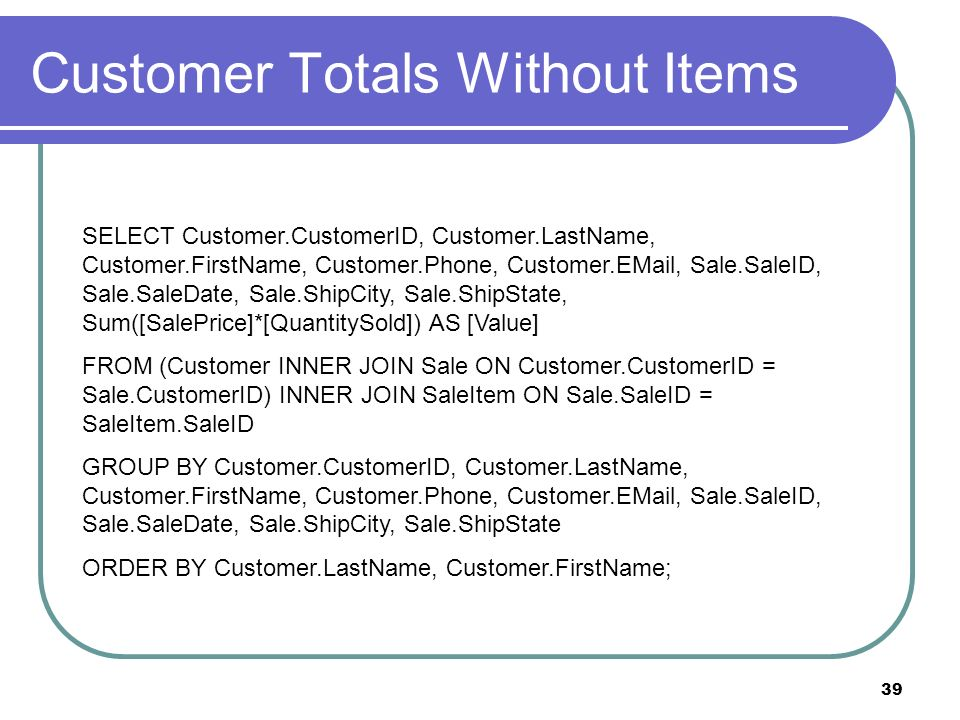 39 Customer Totals Without Items SELECT Customer.CustomerID, Customer.LastName, Customer.FirstName, Customer.Phone, Customer.EMail, Sale.SaleID, Sale.SaleDate, Sale.ShipCity, Sale.ShipState, Sum([SalePrice]*[QuantitySold]) AS [Value] FROM (Customer INNER JOIN Sale ON Customer.CustomerID = Sale.CustomerID) INNER JOIN SaleItem ON Sale.SaleID = SaleItem.SaleID GROUP BY Customer.CustomerID, Customer.LastName, Customer.FirstName, Customer.Phone, Customer.EMail, Sale.SaleID, Sale.SaleDate, Sale.ShipCity, Sale.ShipState ORDER BY Customer.LastName, Customer.FirstName;