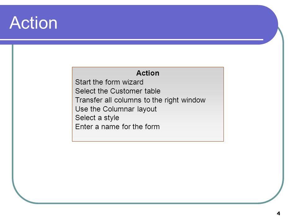 4 Action Start the form wizard Select the Customer table Transfer all columns to the right window Use the Columnar layout Select a style Enter a name