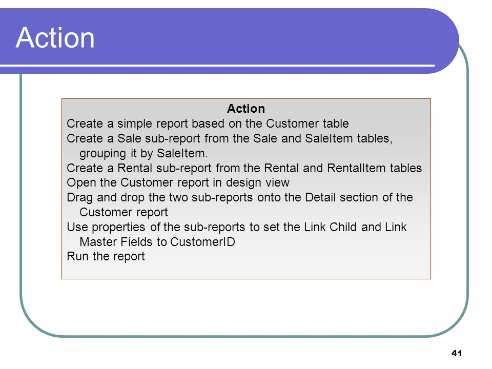 41 Action Create a simple report based on the Customer table Create a Sale sub-report from the Sale and SaleItem tables, grouping it by SaleItem. Crea