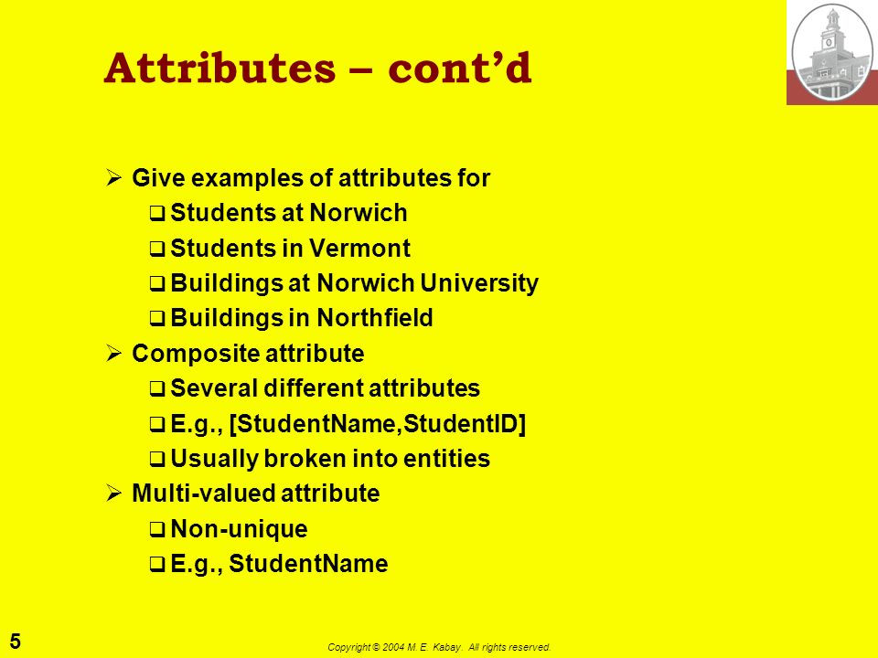 5 Copyright © 2004 M. E. Kabay. All rights reserved. Attributes – contd Give examples of attributes for Students at Norwich Students in Vermont Buildi