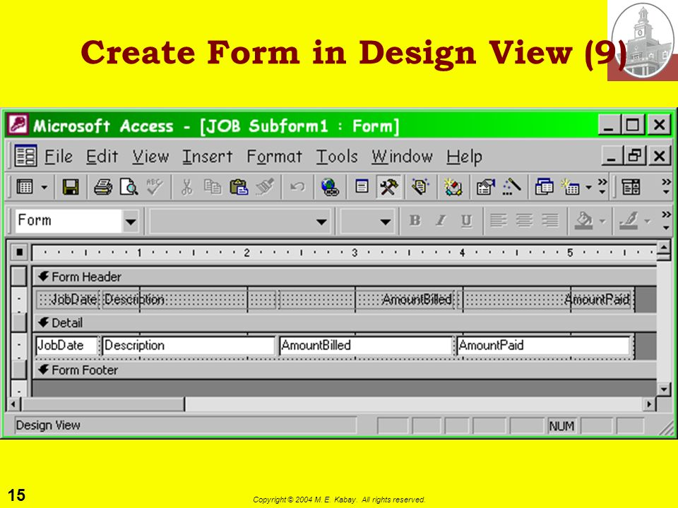 15 Copyright © 2004 M. E. Kabay. All rights reserved. Create Form in Design View (9)