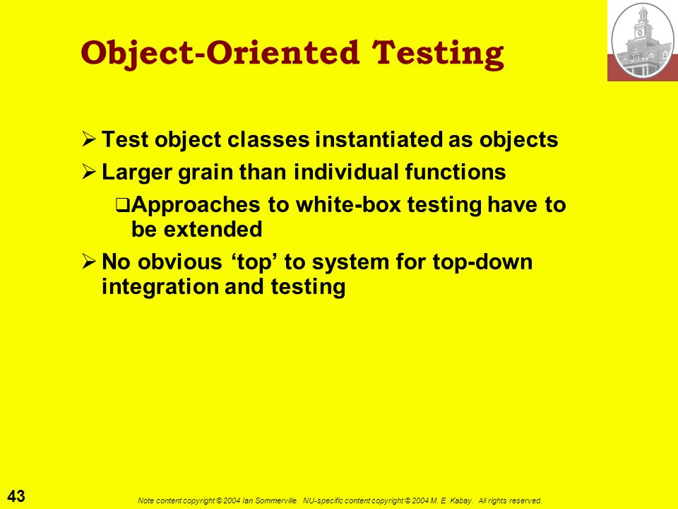 43 Note content copyright © 2004 Ian Sommerville. NU-specific content copyright © 2004 M. E. Kabay. All rights reserved. Object-Oriented Testing Test