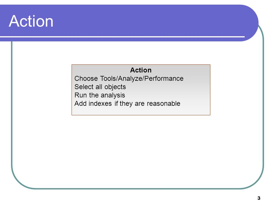 3 Action Choose Tools/Analyze/Performance Select all objects Run the analysis Add indexes if they are reasonable
