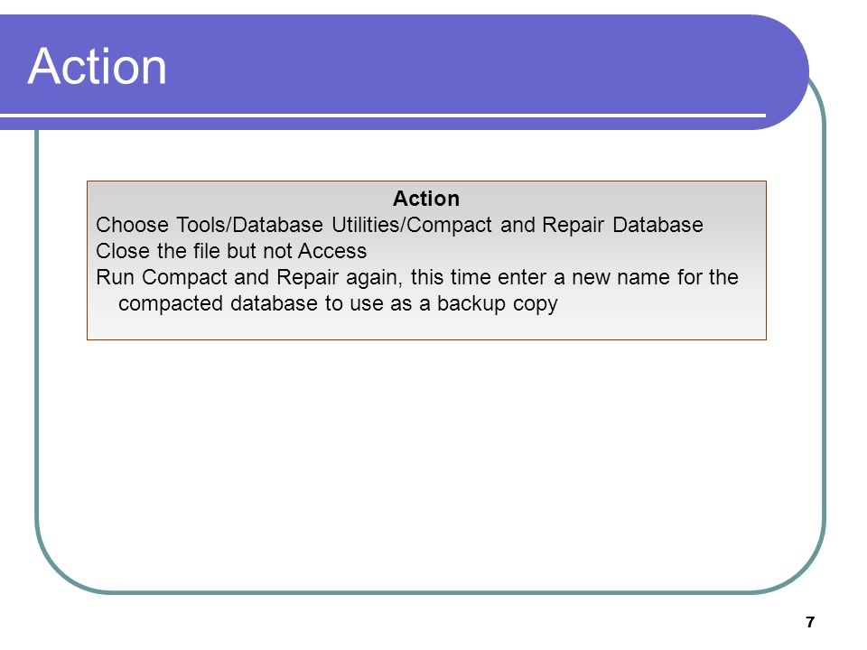 7 Action Choose Tools/Database Utilities/Compact and Repair Database Close the file but not Access Run Compact and Repair again, this time enter a new name for the compacted database to use as a backup copy