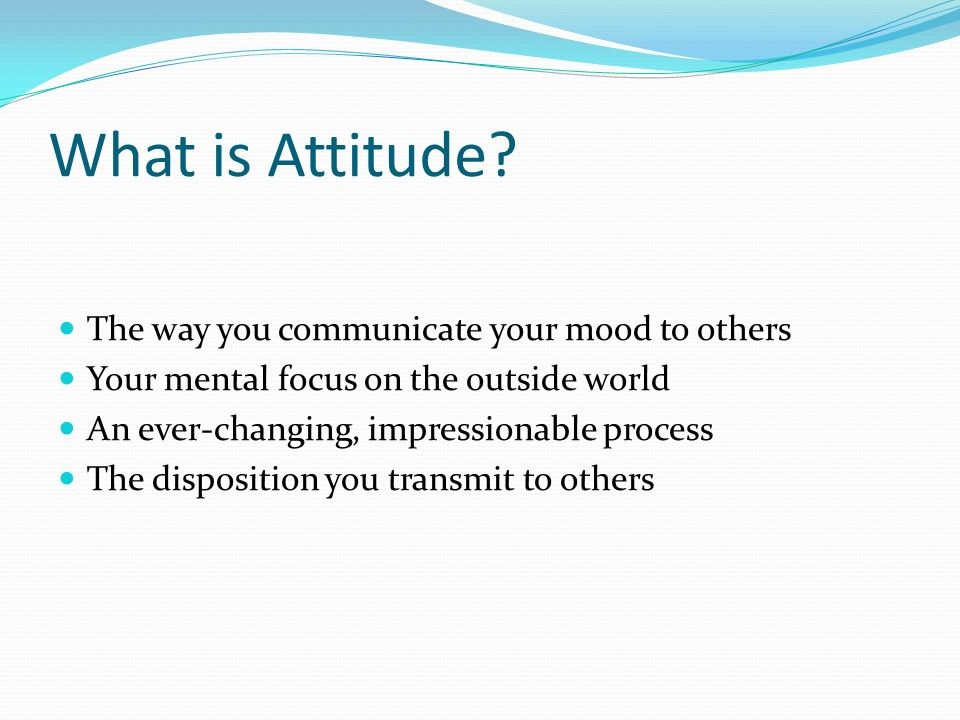 What is Attitude? The way you communicate your mood to others Your mental focus on the outside world An ever-changing, impressionable process The disp