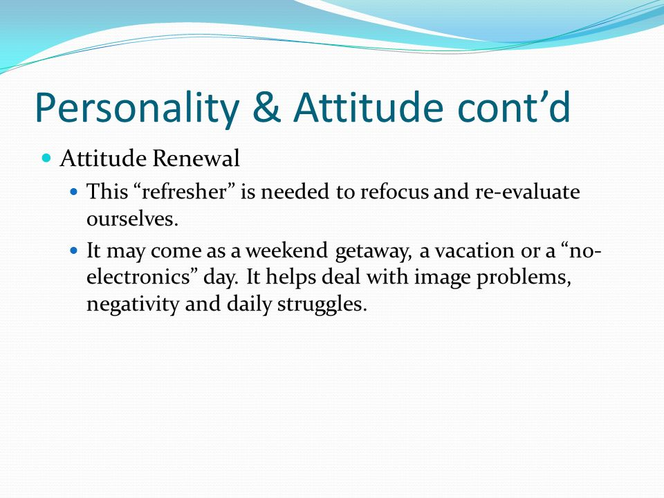 Personality & Attitude contd Attitude Renewal This refresher is needed to refocus and re-evaluate ourselves.