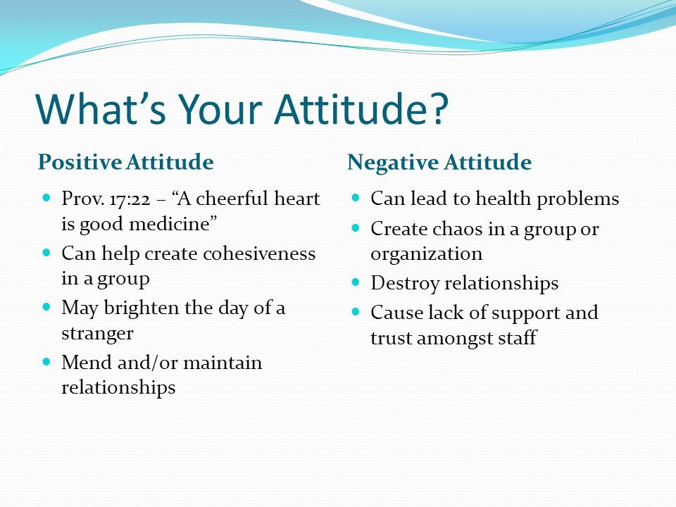 Whats Your Attitude? Positive Attitude Negative Attitude Prov. 17:22 – A cheerful heart is good medicine Can help create cohesiveness in a group May b