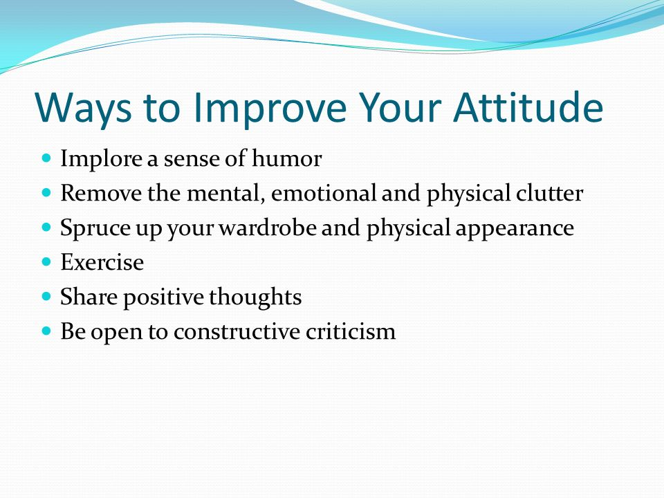 Ways to Improve Your Attitude Implore a sense of humor Remove the mental, emotional and physical clutter Spruce up your wardrobe and physical appearance Exercise Share positive thoughts Be open to constructive criticism