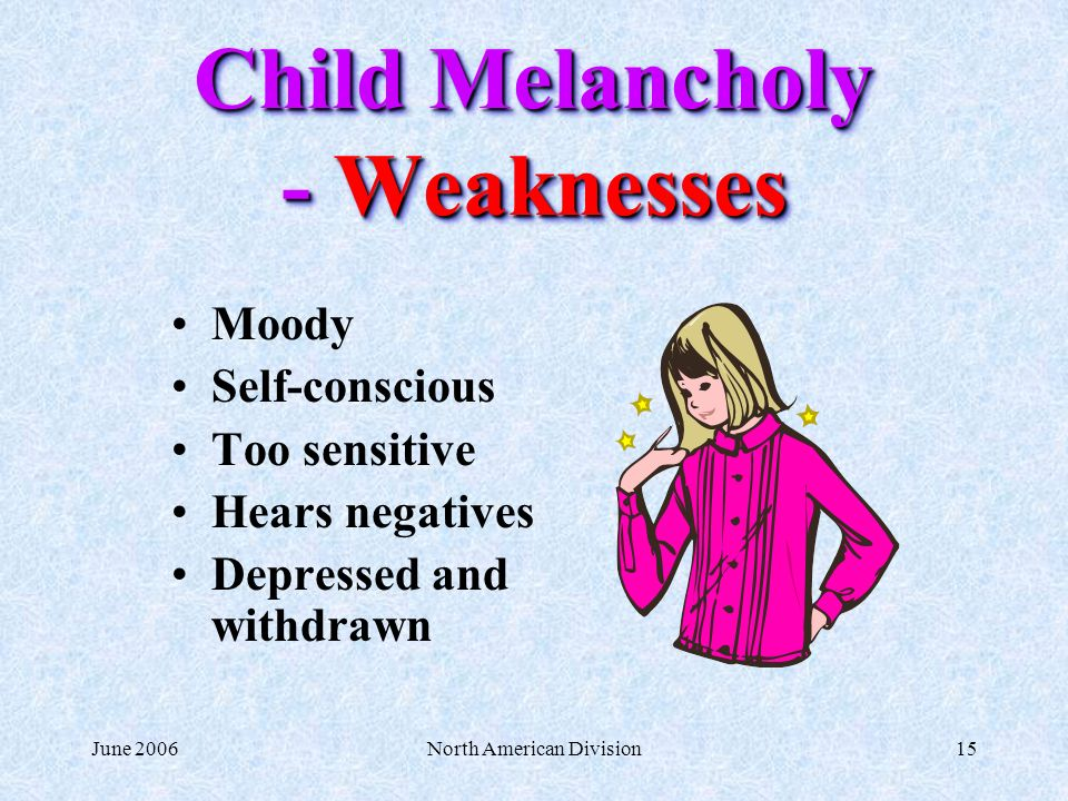 June 2006North American Division15 Child Melancholy - Weaknesses Moody Self-conscious Too sensitive Hears negatives Depressed and withdrawn