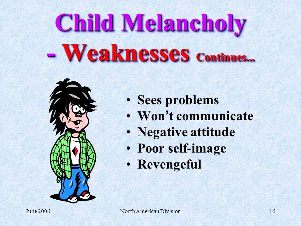 June 2006North American Division16 Child Melancholy - Weaknesses Continues... Sees problems Won t communicate Negative attitude Poor self-image Reveng