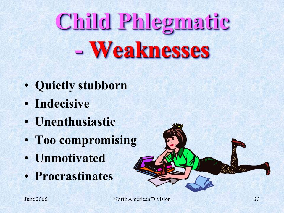 June 2006North American Division23 Child Phlegmatic - Weaknesses Quietly stubborn Indecisive Unenthusiastic Too compromising Unmotivated Procrastinate