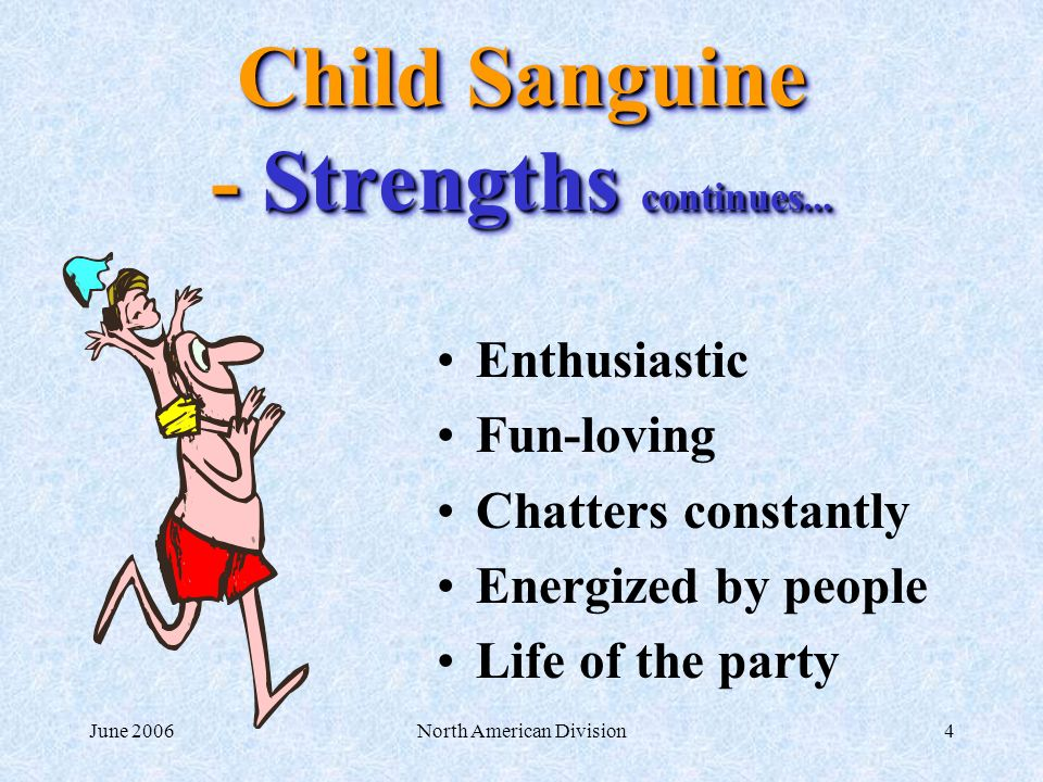 June 2006North American Division4 Child Sanguine - Strengths continues... Enthusiastic Fun-loving Chatters constantly Energized by people Life of the