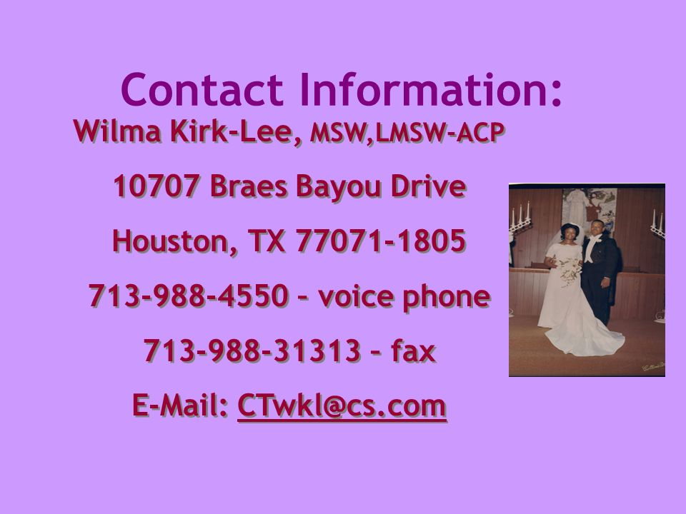 Contact Information: Wilma Kirk-Lee, MSW,LMSW-ACP 10707 Braes Bayou Drive Houston, TX 77071-1805 713-988-4550 – voice phone 713-988-31313 – fax E-Mail: CTwkl@cs.com Wilma Kirk-Lee, MSW,LMSW-ACP 10707 Braes Bayou Drive Houston, TX 77071-1805 713-988-4550 – voice phone 713-988-31313 – fax E-Mail: CTwkl@cs.com