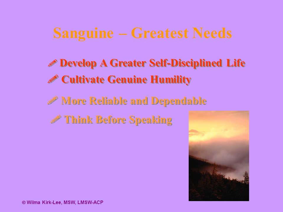 Sanguine – Greatest Needs Develop A Greater Self-Disciplined Life Develop A Greater Self-Disciplined Life Cultivate Genuine Humility Cultivate Genuine Humility More Reliable and Dependable More Reliable and Dependable Think Before Speaking Think Before Speaking Wilma Kirk-Lee, MSW, LMSW-ACP
