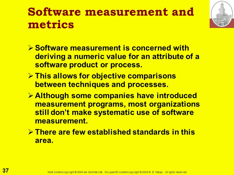 37 Note content copyright © 2004 Ian Sommerville. NU-specific content copyright © 2004 M. E. Kabay. All rights reserved. Software measurement and metr