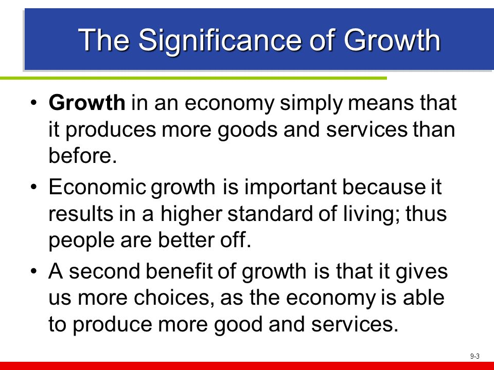 9-3 The Significance of Growth Growth in an economy simply means that it produces more goods and services than before. Economic growth is important be