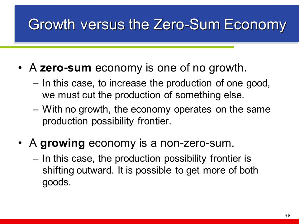 9-6 Growth versus the Zero-Sum Economy A zero-sum economy is one of no growth. –In this case, to increase the production of one good, we must cut the