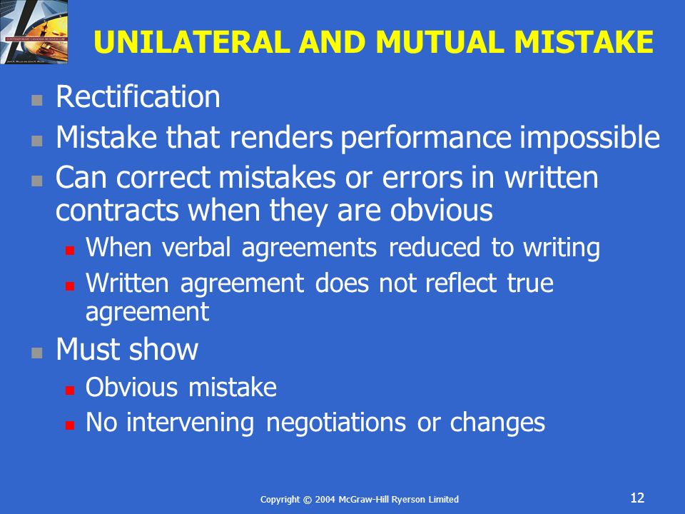 Copyright © 2004 McGraw-Hill Ryerson Limited 12 UNILATERAL AND MUTUAL MISTAKE Rectification Mistake that renders performance impossible Can correct mi