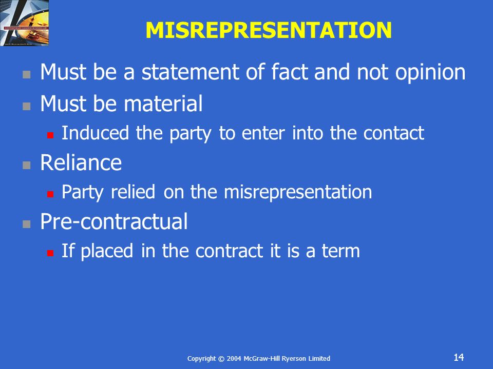 Copyright © 2004 McGraw-Hill Ryerson Limited 14 MISREPRESENTATION Must be a statement of fact and not opinion Must be material Induced the party to en