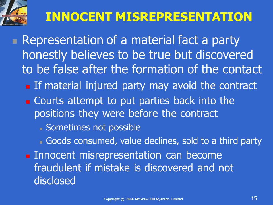 Copyright © 2004 McGraw-Hill Ryerson Limited 15 INNOCENT MISREPRESENTATION Representation of a material fact a party honestly believes to be true but