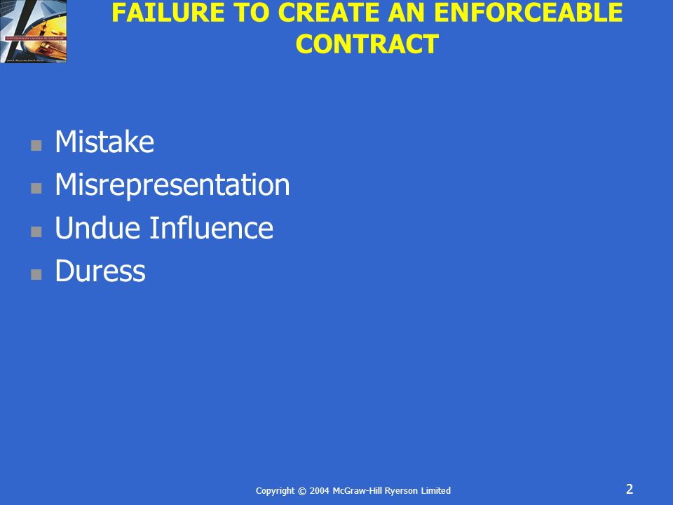 Copyright © 2004 McGraw-Hill Ryerson Limited 3 INTRODUCTION Even if a contract contains all the essential requirements of a contract it may fail for other reasons Contract may be defeated due to: Mistake Misrepresentation Undue Influence Duress