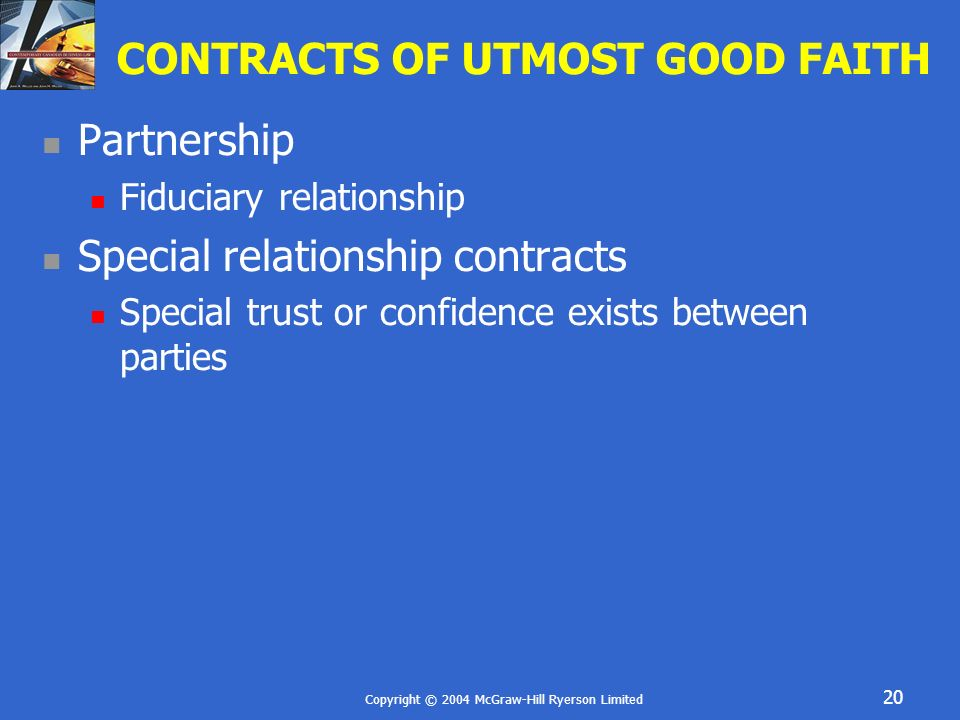 Copyright © 2004 McGraw-Hill Ryerson Limited 20 CONTRACTS OF UTMOST GOOD FAITH Partnership Fiduciary relationship Special relationship contracts Speci
