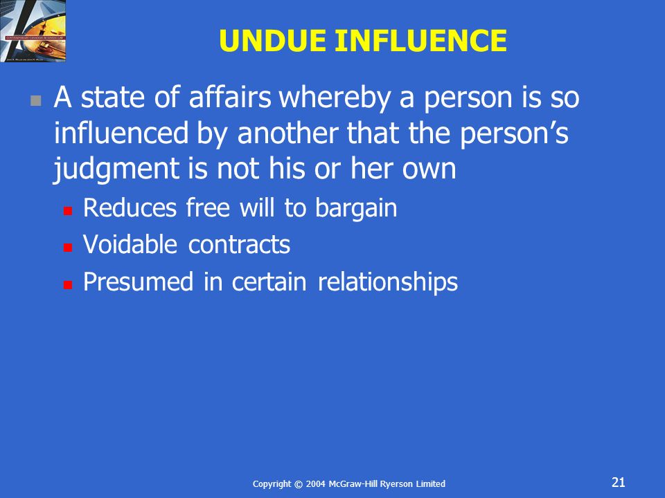 Copyright © 2004 McGraw-Hill Ryerson Limited 21 UNDUE INFLUENCE A state of affairs whereby a person is so influenced by another that the persons judgm