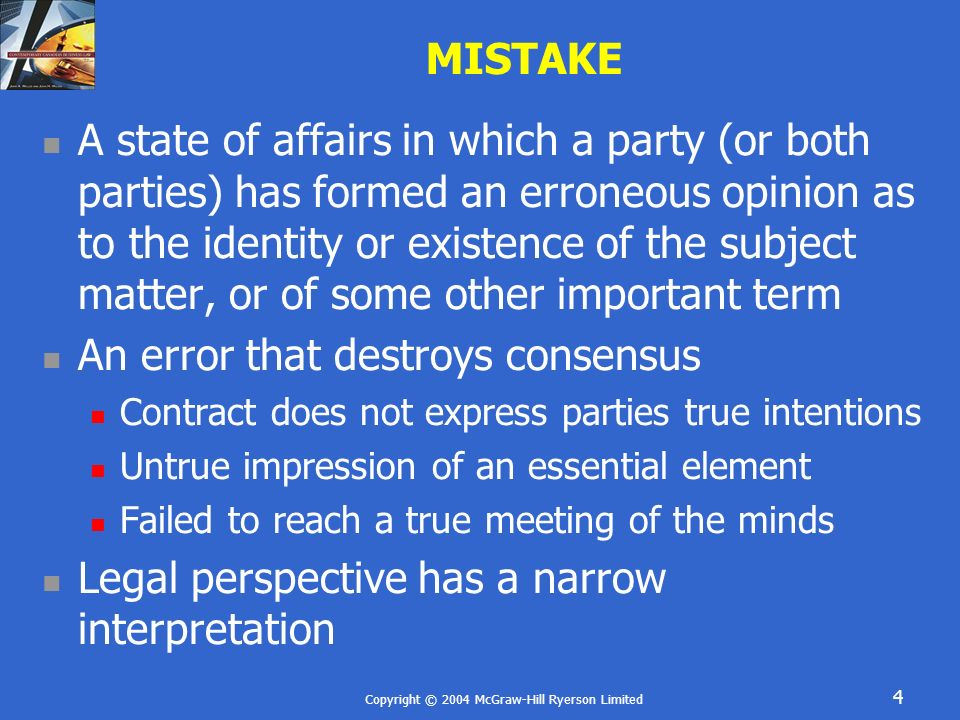 Copyright © 2004 McGraw-Hill Ryerson Limited 5 MISTAKE Types of Mistake Mistake of Law Mistake of Fact Mistake of Law Generally cannot recover for a mistake of law One is bound to know the law Only if statute provided for recovery of money paid