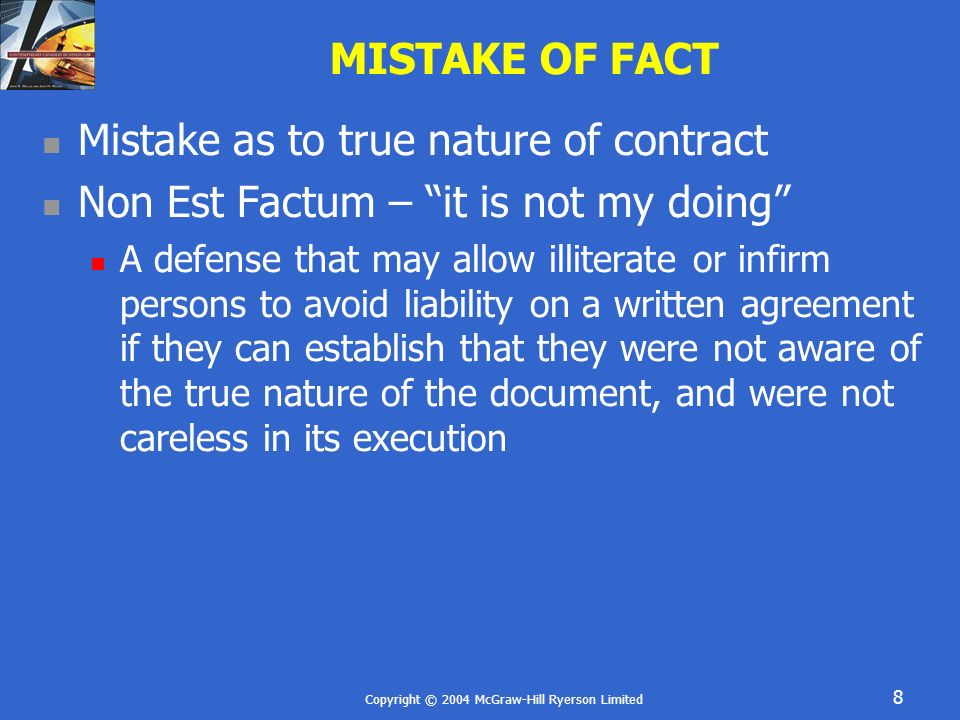 Copyright © 2004 McGraw-Hill Ryerson Limited 9 MISTAKE OF FACT Non Est Factum Very narrow form of mistake Radical difference between what person thought they were signing and what they signed Must have been led to believe that document was of a different nature than what was signed Show were not careless Some infirmity prevented examination of the document Not apply if mistake is to a matter of degree of a term 25% interest instead of 10%