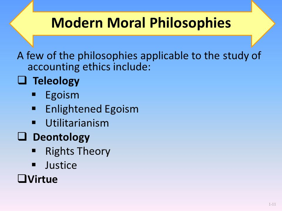 1-11 Modern Moral Philosophies A few of the philosophies applicable to the study of accounting ethics include: Teleology Egoism Enlightened Egoism Uti