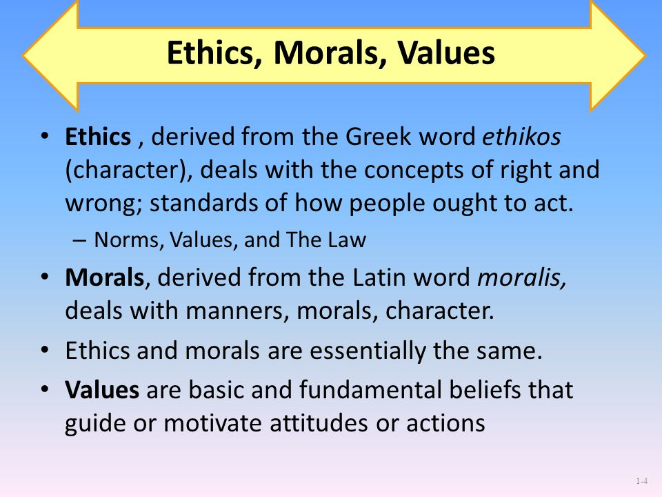 1-4 Ethics, Morals, Values Ethics, derived from the Greek word ethikos (character), deals with the concepts of right and wrong; standards of how peopl