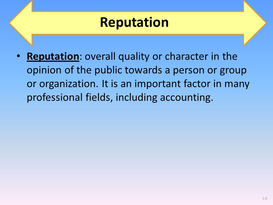 1-9 Reputation Reputation: overall quality or character in the opinion of the public towards a person or group or organization. It is an important fac